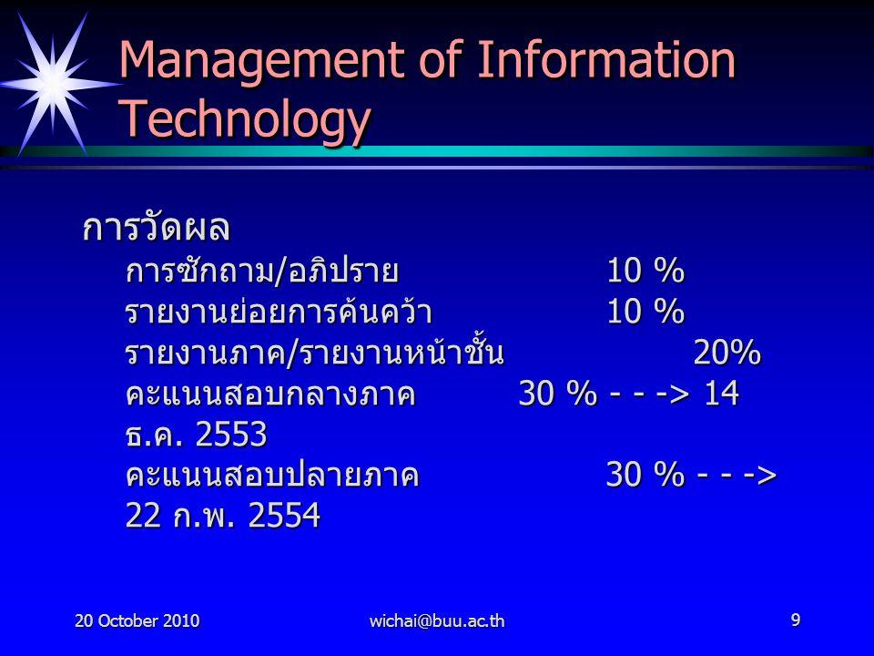 20 October 2010wichai@buu.ac.th9 Management of Information Technology การวัดผล การซักถาม / อภิปราย 10 % รายงานย่อยการค้นคว้า 10 % รายงานภาค / รายงานหน