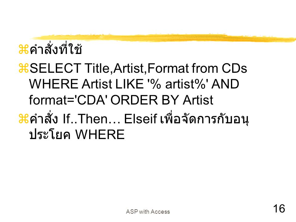 16 ASP with Access  คำสั่งที่ใช้  SELECT Title,Artist,Format from CDs WHERE Artist LIKE % artist% AND format= CDA ORDER BY Artist  คำสั่ง If..Then… Elseif เพื่อจัดการกับอนุ ประโยค WHERE