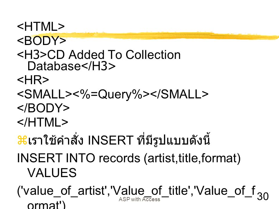 30 ASP with Access CD Added To Collection Database  เราใช้คำสั่ง INSERT ที่มีรูปแบบดังนี้ INSERT INTO records (artist,title,format) VALUES ( value_of_artist , Value_of_title , Value_of_f ormat )