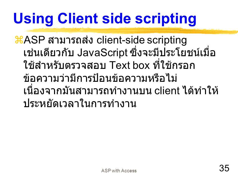35 ASP with Access Using Client side scripting  ASP สามารถส่ง client-side scripting เช่นเดียวกับ JavaScript ซึ่งจะมีประโยชน์เมื่อ ใช้สำหรับตรวจสอบ Te