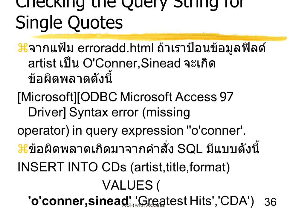 36 ASP with Access Checking the Query String for Single Quotes  จากแฟ้ม erroradd.html ถ้าเราป้อนข้อมูลฟิลด์ artist เป็น O Conner,Sinead จะเกิด ข้อผิดพลาดดังนี้ [Microsoft][ODBC Microsoft Access 97 Driver] Syntax error (missing operator) in query expression o conner .