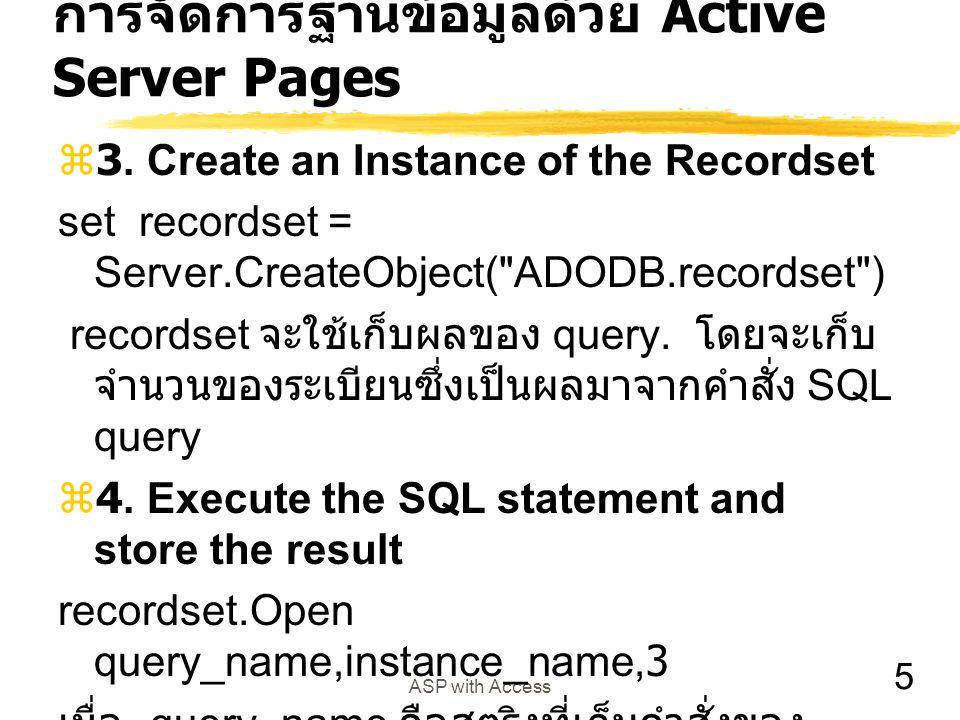 6 ASP with Access ตัวอย่างการติดต่อผ่าน DSN  เราได้กำหนด DNS ให้กับฐานข้อมูล records นี้ โดยผ่าน ODBC แล้วชื่อว่า records  ต่อไปนี้เป็นโปรแกรม ASP ที่ใช้ติดต่อกับ ฐานข้อมูลจากฐานที่กำหนด <% Query= Select Title,Artist from CDs ORDER by Artist Set DataConn = Server.CreateObject( ADODB.Connection ) DataConn.Open records Set RSlist = Server.CreateObject( ADODB.recordset ) RSlist.Open Query,DataConn,3 %>