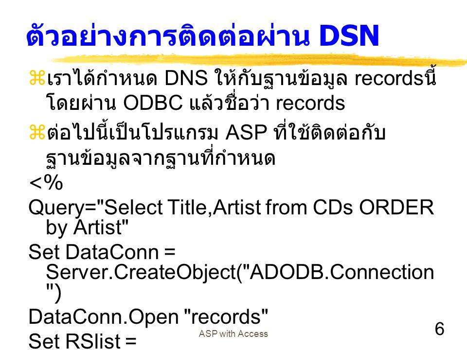 6 ASP with Access ตัวอย่างการติดต่อผ่าน DSN  เราได้กำหนด DNS ให้กับฐานข้อมูล records นี้ โดยผ่าน ODBC แล้วชื่อว่า records  ต่อไปนี้เป็นโปรแกรม ASP ท