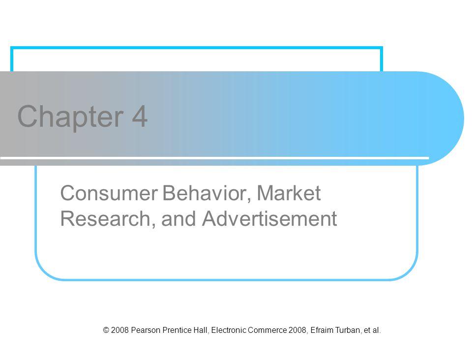 © 2008 Pearson Prentice Hall, Electronic Commerce 2008, Efraim Turban, et al. Chapter 4 Consumer Behavior, Market Research, and Advertisement