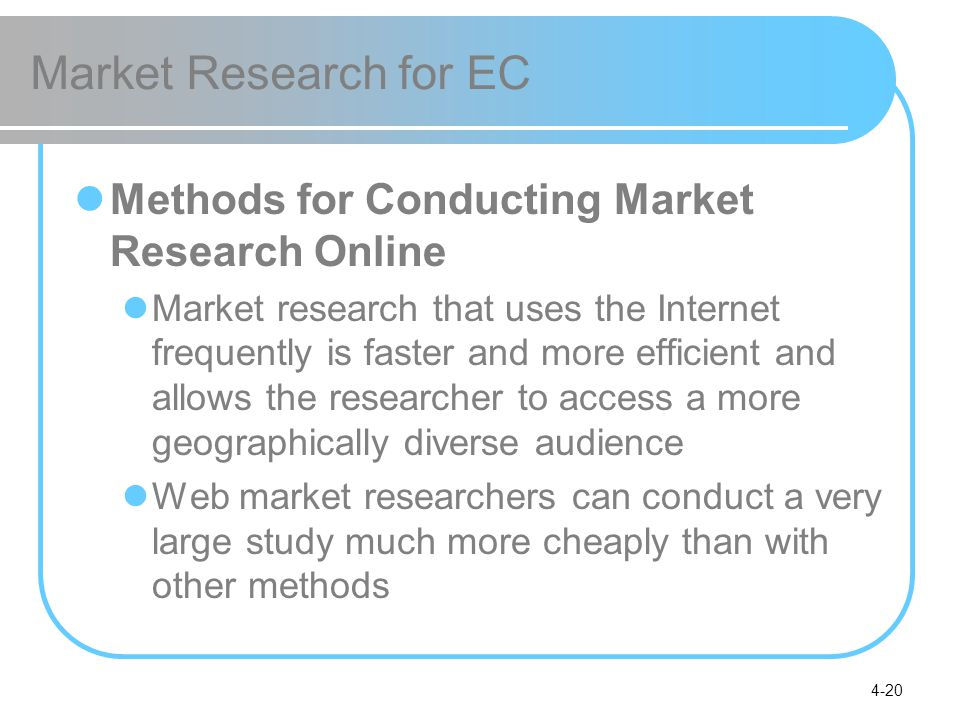 4-20 Market Research for EC Methods for Conducting Market Research Online Market research that uses the Internet frequently is faster and more efficie