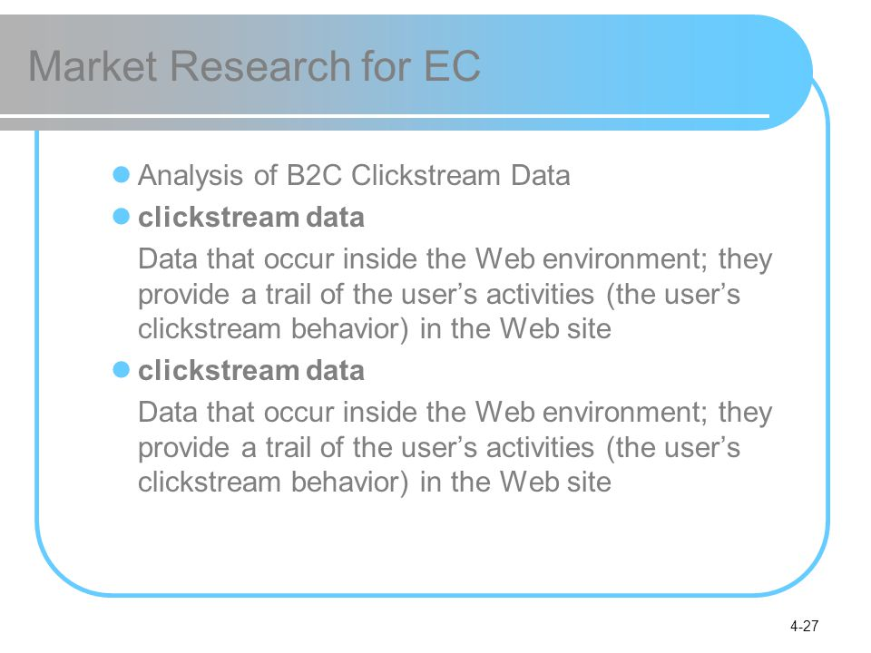 4-27 Market Research for EC Analysis of B2C Clickstream Data clickstream data Data that occur inside the Web environment; they provide a trail of the
