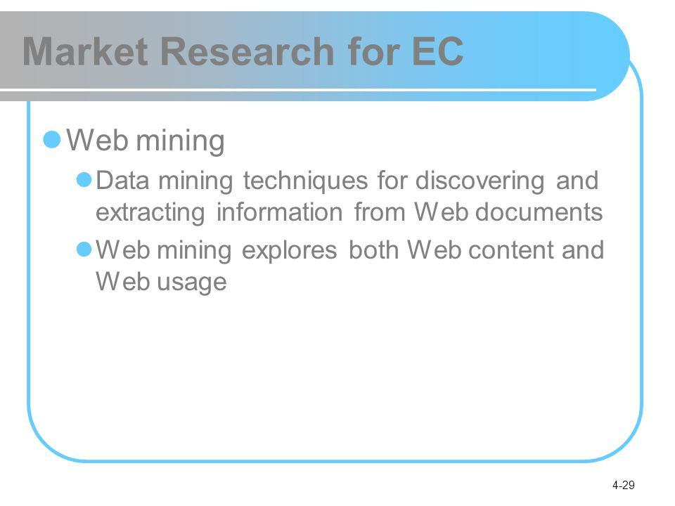 4-29 Market Research for EC Web mining Data mining techniques for discovering and extracting information from Web documents Web mining explores both W