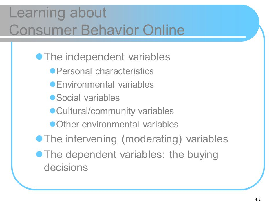 4-6 Learning about Consumer Behavior Online The independent variables Personal characteristics Environmental variables Social variables Cultural/commu