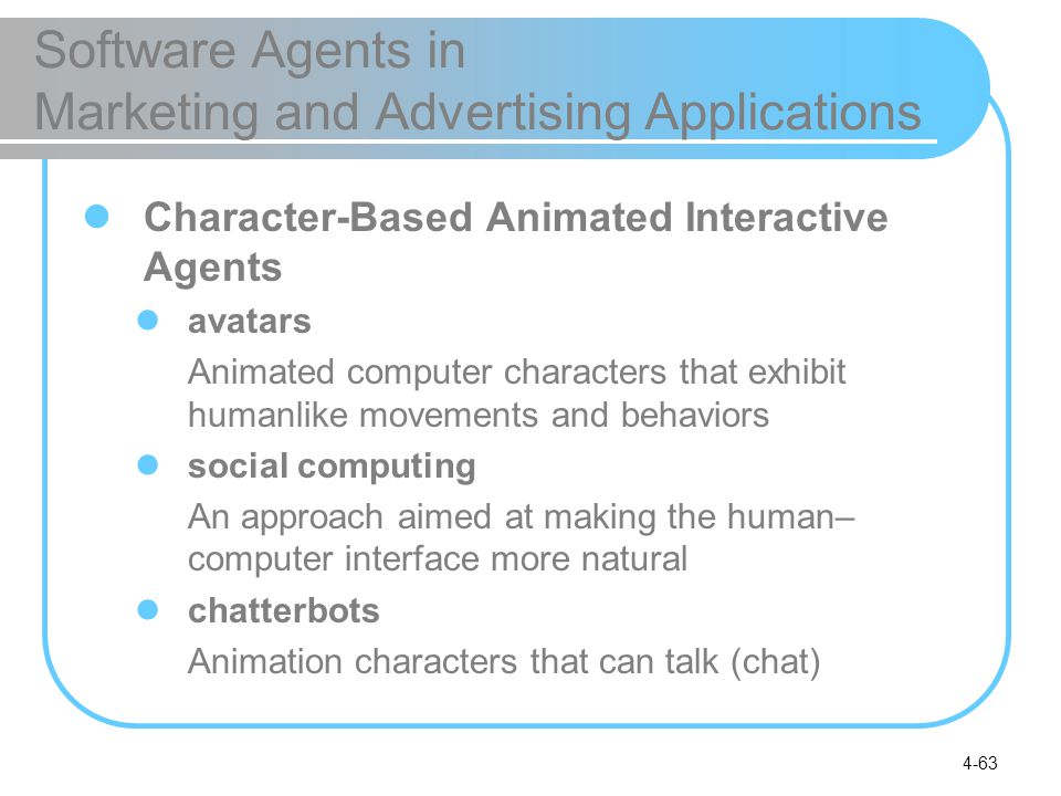 4-63 Software Agents in Marketing and Advertising Applications Character-Based Animated Interactive Agents avatars Animated computer characters that e