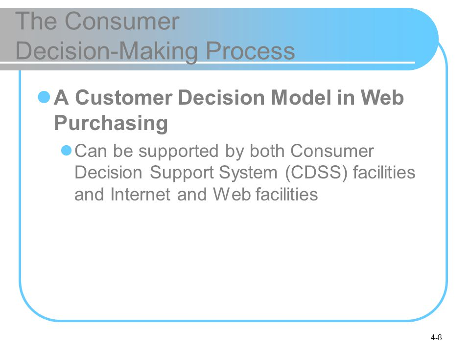 4-8 The Consumer Decision-Making Process A Customer Decision Model in Web Purchasing Can be supported by both Consumer Decision Support System (CDSS)