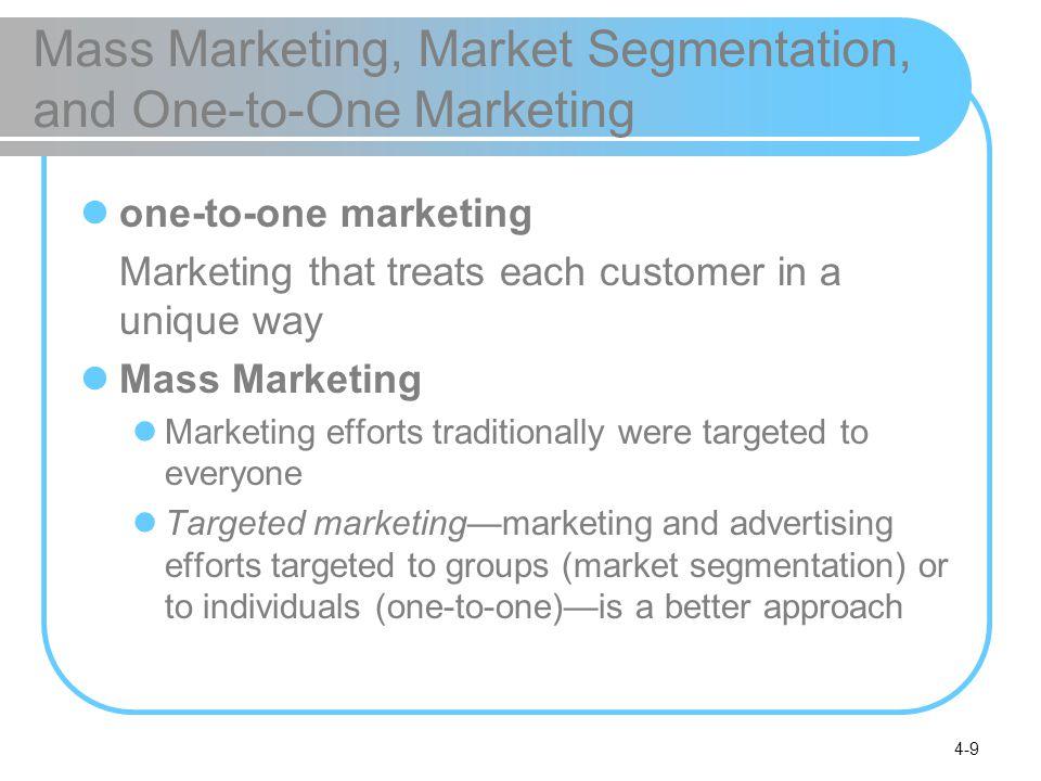 4-9 Mass Marketing, Market Segmentation, and One-to-One Marketing one-to-one marketing Marketing that treats each customer in a unique way Mass Market