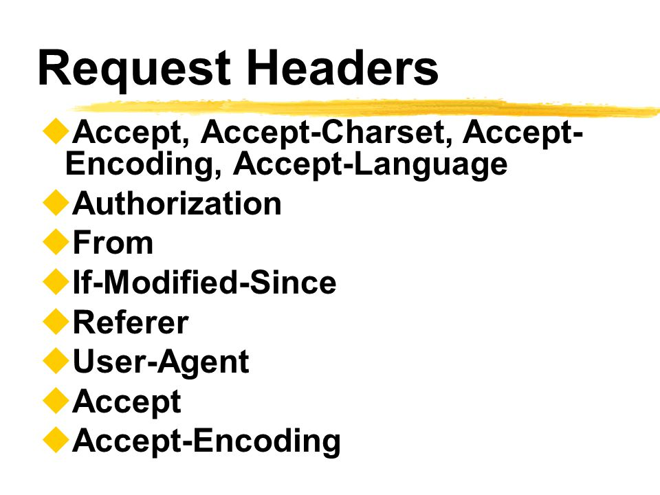 Request Headers  Accept, Accept-Charset, Accept- Encoding, Accept-Language  Authorization  From  If-Modified-Since  Referer  User-Agent  Accept