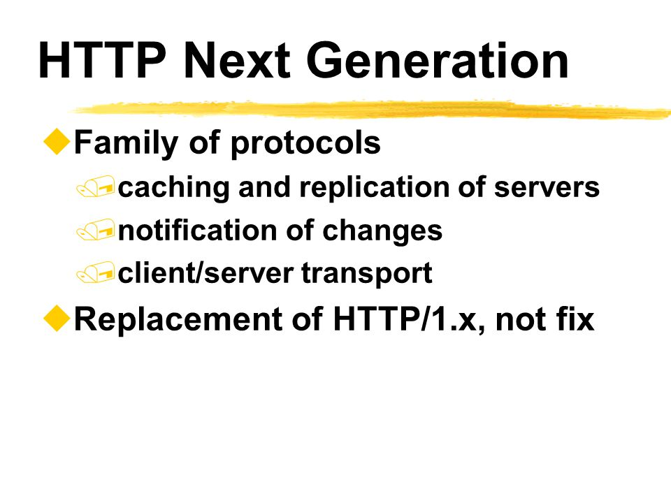 HTTP Next Generation  Family of protocols  caching and replication of servers  notification of changes  client/server transport  Replacement of H