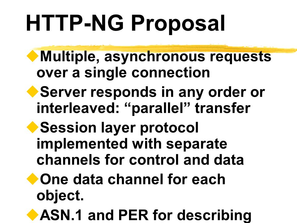 """HTTP-NG Proposal  Multiple, asynchronous requests over a single connection  Server responds in any order or interleaved: """"parallel"""" transfer  Sessi"""
