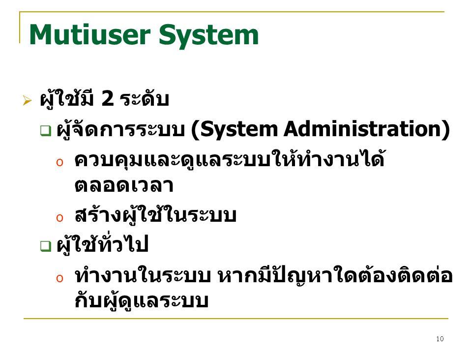 10 Mutiuser System  ผู้ใช้มี 2 ระดับ  ผู้จัดการระบบ (System Administration) o ควบคุมและดูแลระบบให้ทำงานได้ ตลอดเวลา o สร้างผู้ใช้ในระบบ  ผู้ใช้ทั่ว