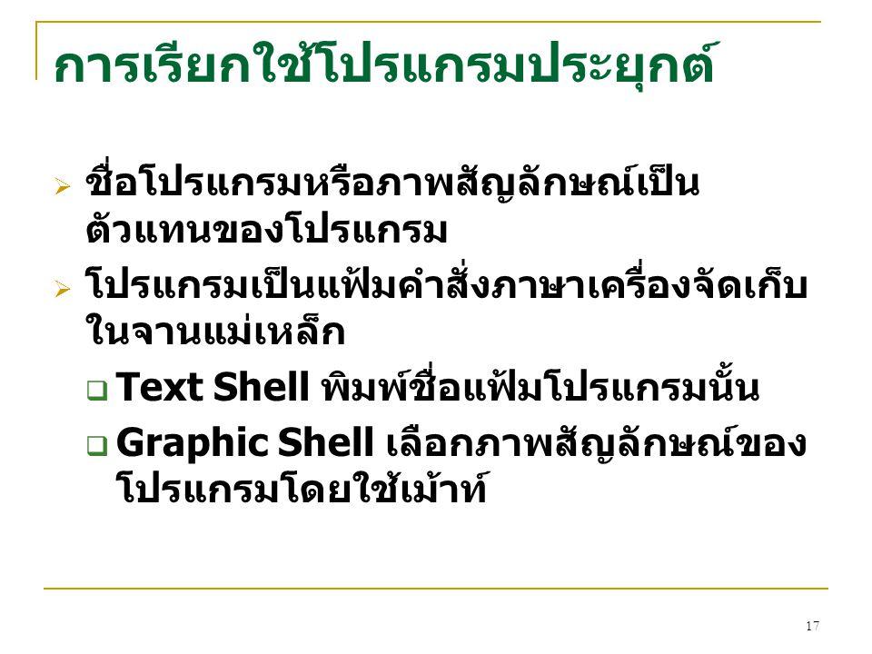17 การเรียกใช้โปรแกรมประยุกต์  ชื่อโปรแกรมหรือภาพสัญลักษณ์เป็น ตัวแทนของโปรแกรม  โปรแกรมเป็นแฟ้มคำสั่งภาษาเครื่องจัดเก็บ ในจานแม่เหล็ก  Text Shell