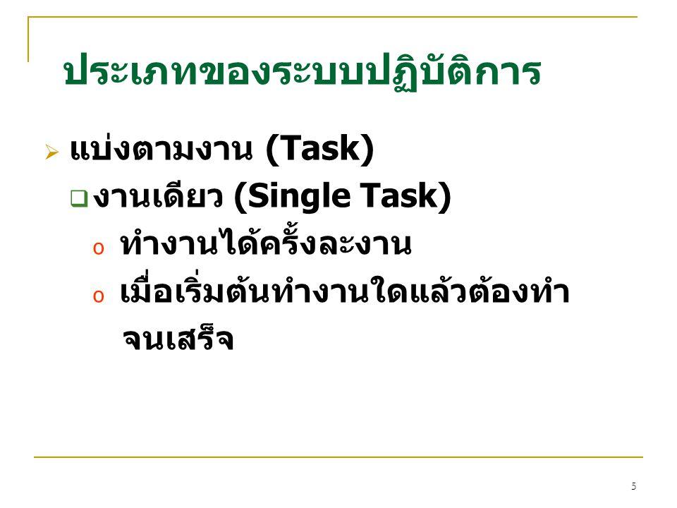 5  แบ่งตามงาน (Task)  งานเดียว (Single Task) o ทำงานได้ครั้งละงาน o เมื่อเริ่มต้นทำงานใดแล้วต้องทำ จนเสร็จ ประเภทของระบบปฏิบัติการ