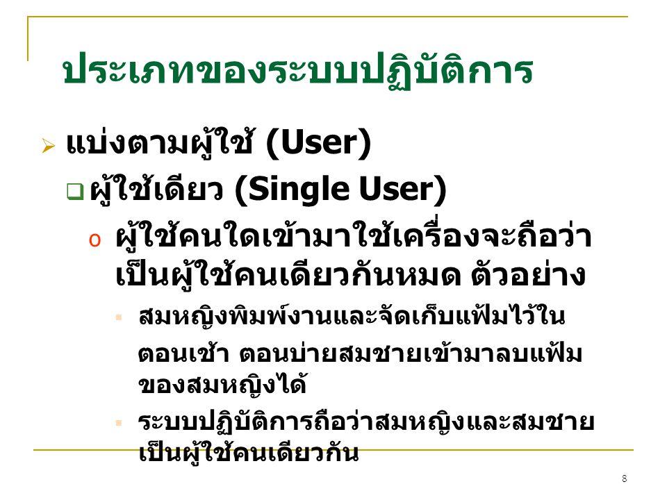 8  แบ่งตามผู้ใช้ (User)  ผู้ใช้เดียว (Single User) o ผู้ใช้คนใดเข้ามาใช้เครื่องจะถือว่า เป็นผู้ใช้คนเดียวกันหมด ตัวอย่าง  สมหญิงพิมพ์งานและจัดเก็บแ