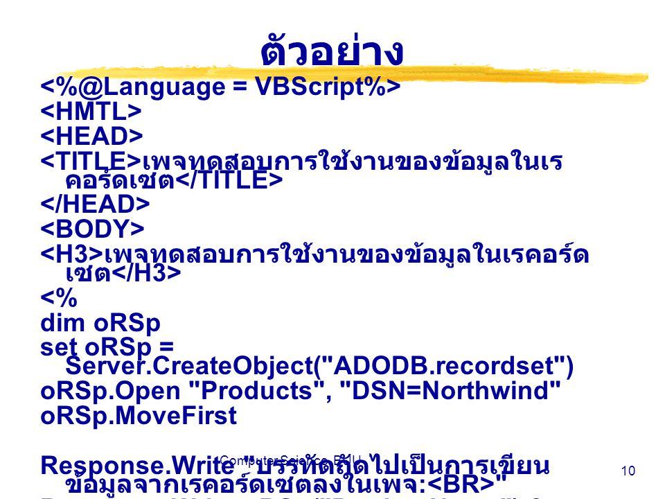 Computer Science, BUU 10 ตัวอย่าง เพจทดสอบการใช้งานของข้อมูลในเร คอร์ดเซต เพจทดสอบการใช้งานของข้อมูลในเรคอร์ด เซต <% dim oRSp set oRSp = Server.CreateObject( ADODB.recordset ) oRSp.Open Products , DSN=Northwind oRSp.MoveFirst Response.Write บรรทัดถัดไปเป็นการเขียน ข้อมูลจากเรคอร์ดเซตลงในเพจ : Response.Write oRSp( ProductName ) &