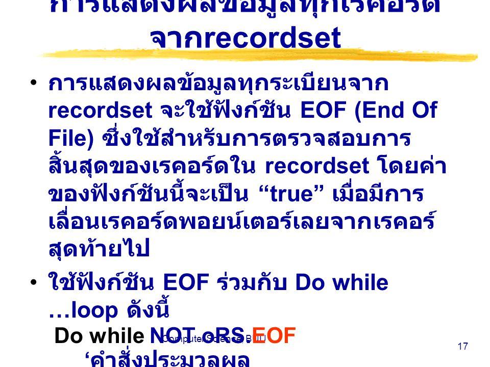 Computer Science, BUU 17 การแสดงผลข้อมูลทุกเรคอร์ด จาก recordset การแสดงผลข้อมูลทุกระเบียนจาก recordset จะใช้ฟังก์ชัน EOF (End Of File) ซึ่งใช้สำหรับการตรวจสอบการ สิ้นสุดของเรคอร์ดใน recordset โดยค่า ของฟังก์ชันนี้จะเป็น true เมื่อมีการ เลื่อนเรคอร์ดพอยน์เตอร์เลยจากเรคอร์ สุดท้ายไป ใช้ฟังก์ชัน EOF ร่วมกับ Do while …loop ดังนี้ Do while NOT oRS.EOF ' คำสั่งประมวลผล … oRS.MoveNext Loop