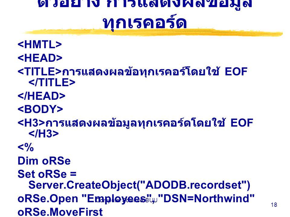 Computer Science, BUU 18 ตัวอย่าง การแสดงผลข้อมูล ทุกเรคอร์ด การแสดงผลข้อทุกเรคอร์โดยใช้ EOF การแสดงผลข้อมูลทุกเรคอร์ดโดยใช้ EOF <% Dim oRSe Set oRSe = Server.CreateObject( ADODB.recordset ) oRSe.Open Employees , DSN=Northwind oRSe.MoveFirst Response.Write