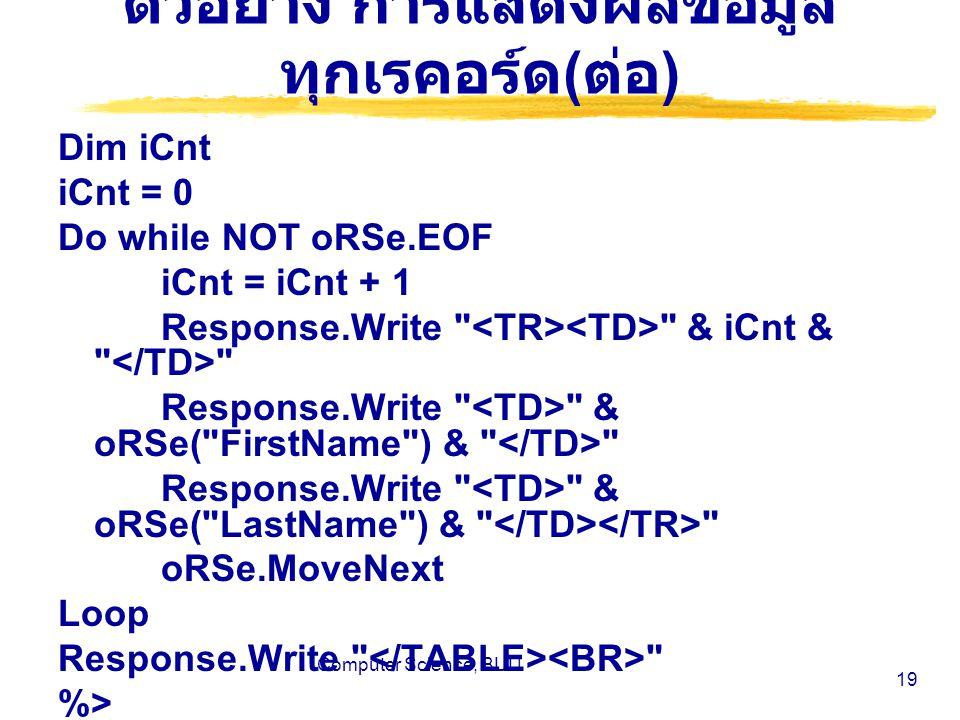 Computer Science, BUU 19 ตัวอย่าง การแสดงผลข้อมูล ทุกเรคอร์ด ( ต่อ ) Dim iCnt iCnt = 0 Do while NOT oRSe.EOF iCnt = iCnt + 1 Response.Write & iCnt & Response.Write & oRSe( FirstName ) & Response.Write & oRSe( LastName ) & oRSe.MoveNext Loop Response.Write %>