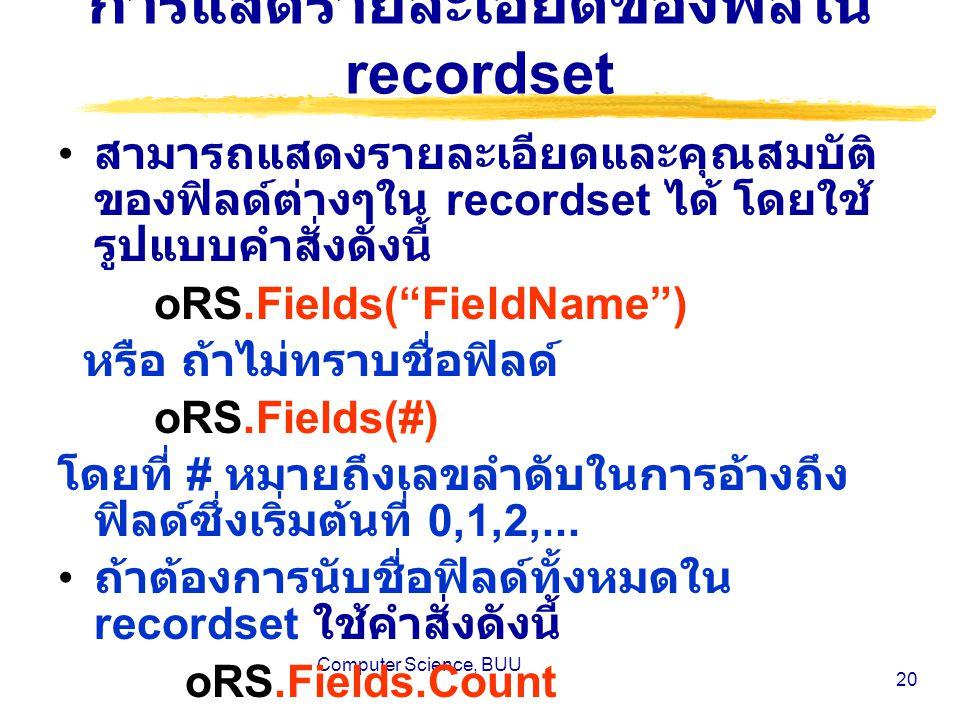 Computer Science, BUU 20 การแสดรายละเอียดของฟิลใน recordset สามารถแสดงรายละเอียดและคุณสมบัติ ของฟิลด์ต่างๆใน recordset ได้ โดยใช้ รูปแบบคำสั่งดังนี้ oRS.Fields( FieldName ) หรือ ถ้าไม่ทราบชื่อฟิลด์ oRS.Fields(#) โดยที่ # หมายถึงเลขลำดับในการอ้างถึง ฟิลด์ซึ่งเริ่มต้นที่ 0,1,2,...
