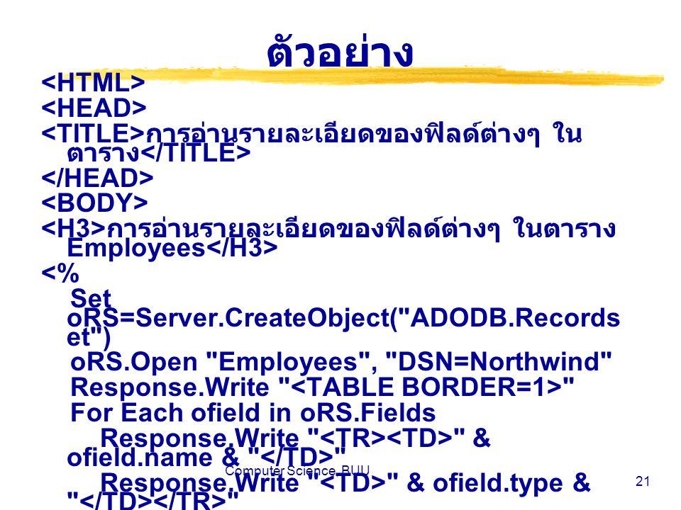 Computer Science, BUU 21 ตัวอย่าง การอ่านรายละเอียดของฟิลด์ต่างๆ ใน ตาราง การอ่านรายละเอียดของฟิลด์ต่างๆ ในตาราง Employees <% Set oRS=Server.CreateObject( ADODB.Records et ) oRS.Open Employees , DSN=Northwind Response.Write For Each ofield in oRS.Fields Response.Write & ofield.name & Response.Write & ofield.type & Next Response.Write %>