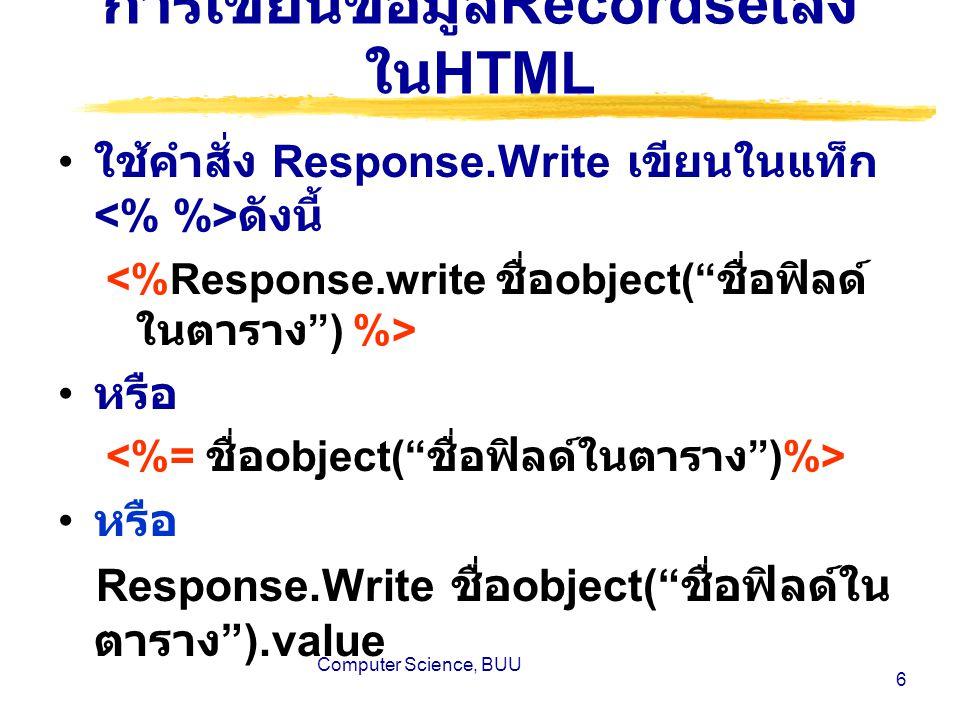 Computer Science, BUU 6 การเขียนข้อมูล Recordset ลง ใน HTML ใช้คำสั่ง Response.Write เขียนในแท็ก ดังนี้ หรือ หรือ Response.Write ชื่อ object( ชื่อฟิลด์ใน ตาราง ).value