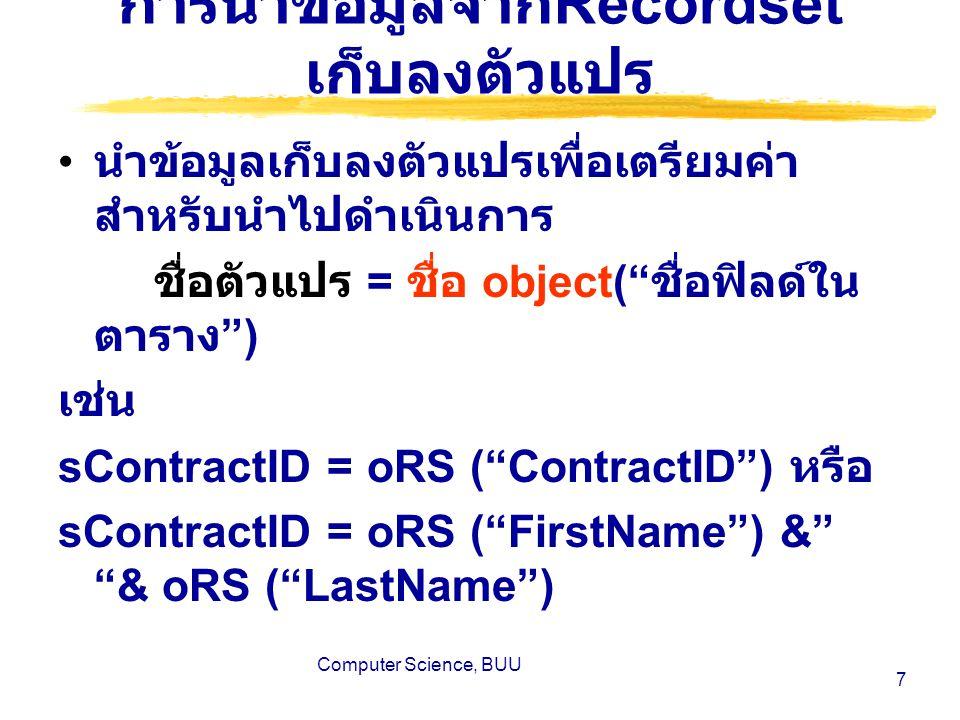 Computer Science, BUU 7 การนำข้อมูลจาก Recordset เก็บลงตัวแปร นำข้อมูลเก็บลงตัวแปรเพื่อเตรียมค่า สำหรับนำไปดำเนินการ ชื่อตัวแปร = ชื่อ object( ชื่อฟิลด์ใน ตาราง ) เช่น sContractID = oRS ( ContractID ) หรือ sContractID = oRS ( FirstName ) & & oRS ( LastName )