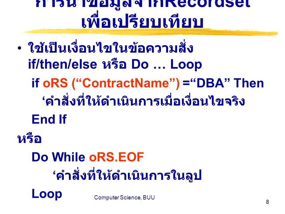 Computer Science, BUU 8 การนำข้อมูลจาก Recordset เพื่อเปรียบเทียบ ใช้เป็นเงื่อนไขในข้อความสั่ง if/then/else หรือ Do … Loop if oRS ( ContractName ) = DBA Then ' คำสั่งที่ให้ดำเนินการเมื่อเงื่อนไขจริง End If หรือ Do While oRS.EOF ' คำสั่งที่ให้ดำเนินการในลูป Loop