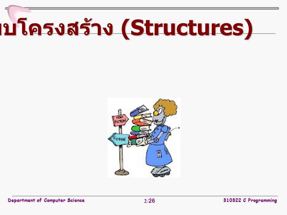 Department of Computer Science310322 C Programming 3/26 รูปแบบโดยทั่วๆ ไปของ structure คือ struct ชื่อข้อมูลแบบโครงสร้าง(structure-name) { ประเภทข้อมูล(field-type) ชื่อข้อมูล(field-name); ประเภทข้อมูล(field-type) ชื่อข้อมูล(field-name);...........