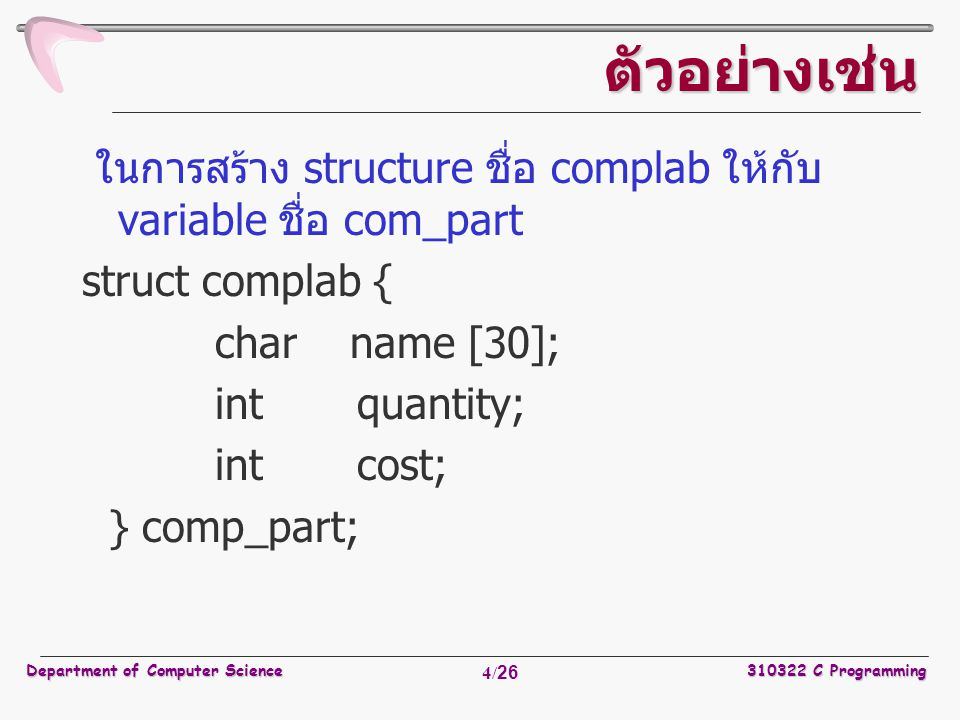 Department of Computer Science310322 C Programming 4/26 ตัวอย่างเช่น ในการสร้าง structure ชื่อ complab ให้กับ variable ชื่อ com_part struct complab { char name [30]; int quantity; int cost; } comp_part;