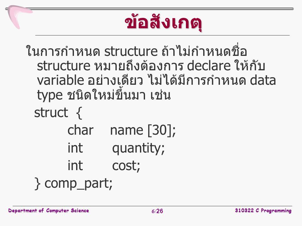 Department of Computer Science310322 C Programming 17/26 เมื่อต้องการอ้างถึงสมาชิกภายใน struct ว่าอยู่ตรงกับจุดใดบนแกนโคออดิ เนทจะใช้ printf ( %d, %d , pt.x, pt.y ); หรือหากต้องการคำนวณระยะทางจะ ว่าห่างจากจุดเริ่มต้น (0, 0) เท่าใด สามารถใช้ double dist, sqrt (double); dist =sqrt ((double)pt.x * pt.x +(double)pt.y * pt.y ); ตัวอย่ าง