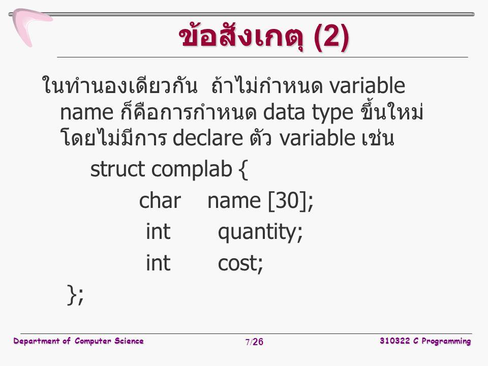 Department of Computer Science310322 C Programming 8/26 ข้อสังเกตุ (3) ในกรณีที่กำหนด structure type ไว้แล้ว สามารถ นำไปใช้ declare กับ variable name ต่างๆ ได้ เช่น structure complab monitor_part; สำหรับ syntax ในการเรียกใช้งาน variable ที่มีการ declare ไว้แล้ว คือ variable.field ดังตัวอย่างการใช้งานต่อไปนี้ เมื่อต้องการกำหนด ราคาของ monnitor สามารถทำได้ดังนี้ monitor_part.cost = 7500;