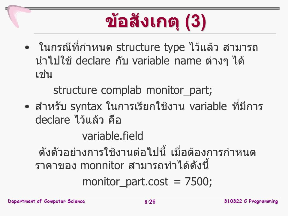 Department of Computer Science310322 C Programming 9/26 การกำหนดค่าเริ่มต้นของตัวแปร ประเภทโครงสร้าง ในการกำหนดค่าเริ่มต้นของตัวแปรประเภทโครงสร้าง (initialize structure variable) สามารถทำได้ในลักษณะดังนี้ /* * Monitor Parts */ struct complab { char name [30]; /* Name of the part */ int quantity; /* How many in the Lab */ int cost; /* The cost of each computer in Baht */ }; struct monitor_part = { Monitor Samsung , /* Name of the part */ 30, /* There are 30 in the Lab */ 7500 /* The cost 7500 Baht */ };