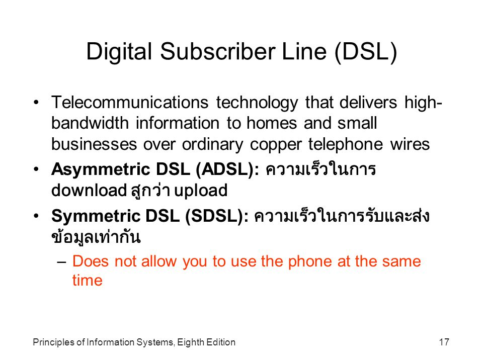 Principles of Information Systems, Eighth Edition17 Digital Subscriber Line (DSL)‏ Telecommunications technology that delivers high- bandwidth information to homes and small businesses over ordinary copper telephone wires Asymmetric DSL (ADSL): ความเร็วในการ download สูกว่า upload Symmetric DSL (SDSL): ความเร็วในการรับและส่ง ข้อมูลเท่ากัน –Does not allow you to use the phone at the same time
