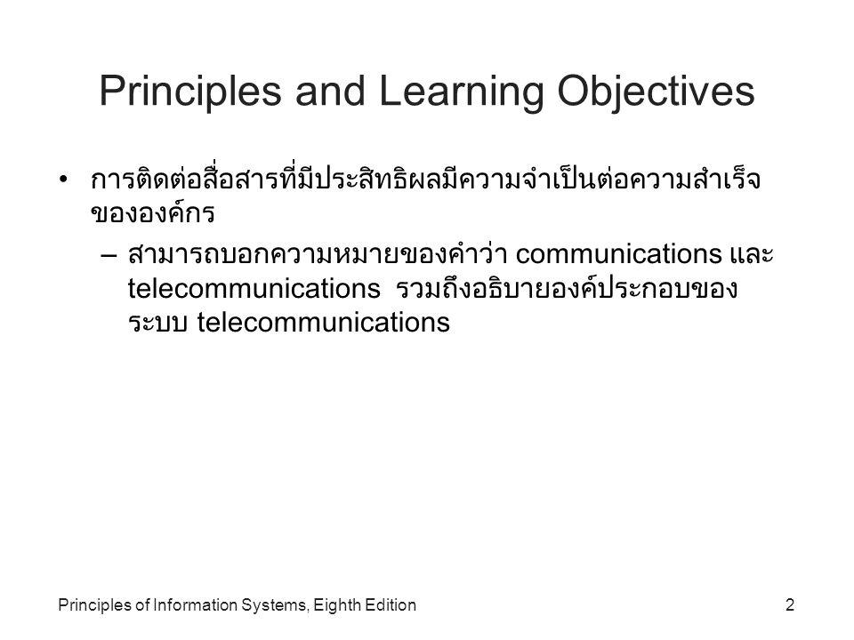 Principles of Information Systems, Eighth Edition3 Principles and Learning Objectives (continued) เทคโนโลยีการติดต่อสื่อสารสามารถทำให้คนจำนวนมาก สามารถส่งและรับข้อมูลสารสนเทศหลายรูปแบบใน ระยะทางที่ไกลขึ้น อัตราเร็วสูงขึ้นกว่าแต่ก่อน – อธิบายประเภทของการสื่อสาร 2 ประเภทและคุณลักษณะ ของแต่ละประเภท – อธิบายอุปกรณ์ที่ใช้ในการติดต่อสื่อสารและหน้าที่ของแต่ ละอุปกรณ์ – อธิบายตัวนำสัญญาณสื่อสาร (telecommunications carriers) 3 ชนิด – อธิบายประโยชน์ของเครือข่ายโทรคมนาคม (telecommunications network)