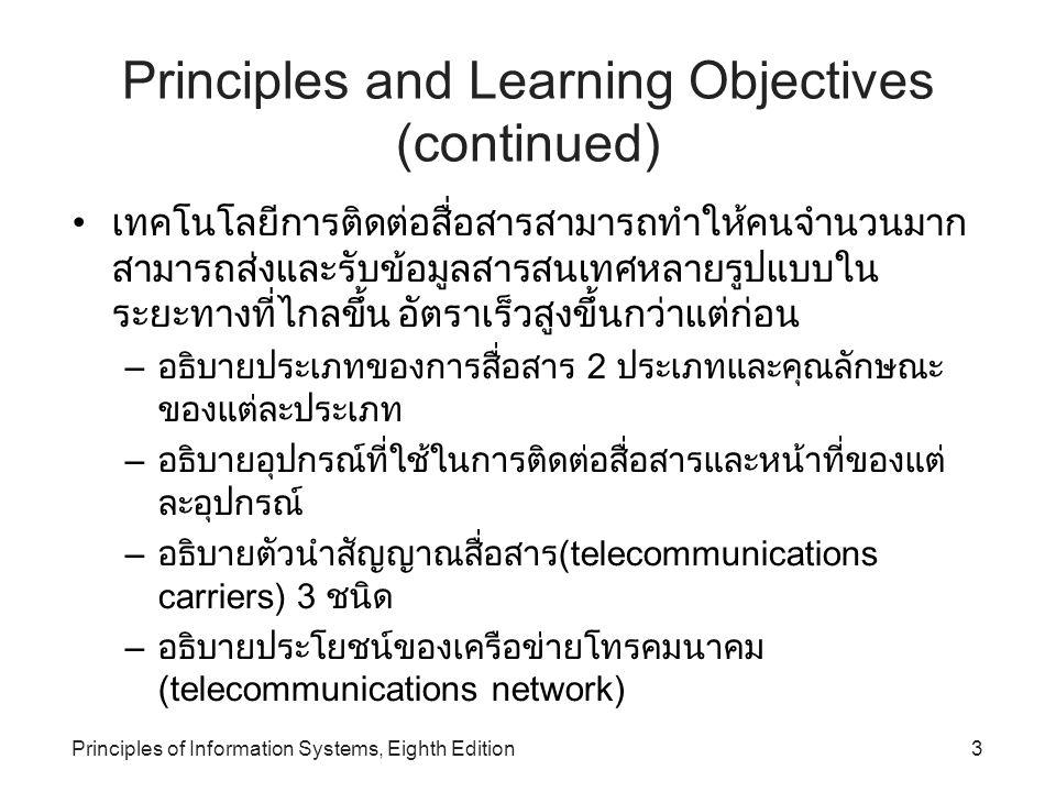 Principles of Information Systems, Eighth Edition4 Principles and Learning Objectives (continued) เทคโนโลยีการติดต่อสื่อสารสามารถทำให้คนจำนวนมาก สามารถส่งและรับข้อมูลสารสนเทศหลายรูปแบบใน ระยะทางที่ไกลขึ้น อัตราเร็วสูงขึ้นกว่าแต่ก่อน (continued) – อธิบายความหมายของคำว่า communications protocols รวมถึงอธิบายแต่ละ protocol ได้ – อธิบาย 3 ทางเลือกของ distributed processing – บอกถึงการประยุกต์ใช้โทรคมนาคมที่เป็นประโยชน์ต่อ องค์กร