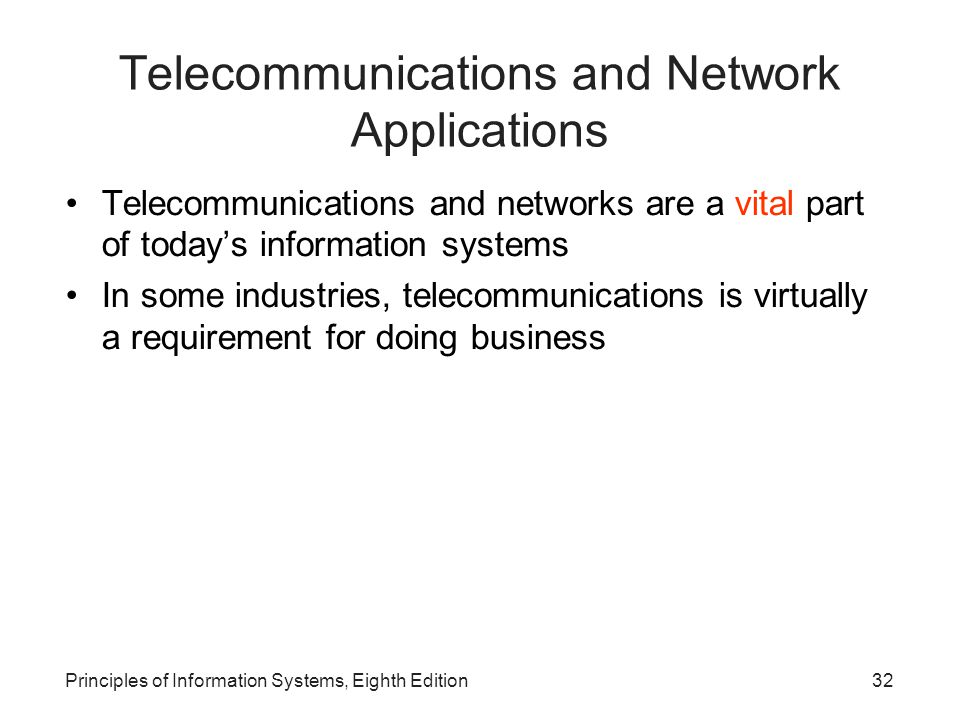 Principles of Information Systems, Eighth Edition32 Telecommunications and Network Applications Telecommunications and networks are a vital part of today's information systems In some industries, telecommunications is virtually a requirement for doing business