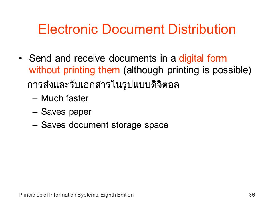 Principles of Information Systems, Eighth Edition36 Electronic Document Distribution Send and receive documents in a digital form without printing them (although printing is possible)‏ การส่งและรับเอกสารในรูปแบบดิจิตอล –Much faster –Saves paper –Saves document storage space