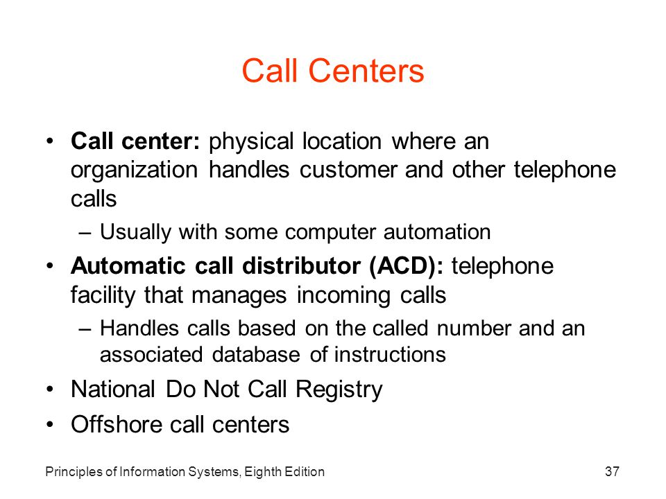 Principles of Information Systems, Eighth Edition37 Call Centers Call center: physical location where an organization handles customer and other telep
