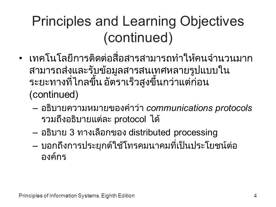 Principles of Information Systems, Eighth Edition15 Telecommunications Hardware (continued) Multiplexer: เป็นอุปกรณ์ที่ทำหน้าที่ในการรวม สัญญาณหลาย ๆ สัญญาณจากแหล่งข้อมูลหลาย ๆ แหล่ง เข้าไว้ด้วยกันเพื่อให้สามารถเดินทางไปในช่องทางการ สื่อสารเพียงช่องทางเดียวได้ Front-end processors: เป็นการทำงานพิเศษเฉพาะ ด้านของคอมพิวเตอร์ที่ – จัดการด้านการติดต่อสื่อสาร + เชื่อมต่อกับระบบคอมพิวเตอร์ – ควบคุมความปลอดภัยในระบบเครือข่าย – จัดการความคับคั่งในระบบเครือข่าย – ให้บริการทรัพยากรต่าง ๆ เช่น ข้อมูล โปรแกรม หรือการ ขออุปกรณ์ร่วมต่าง ๆ ตามแต่เครื่องไคลเอ็นท์จะร้องขอ
