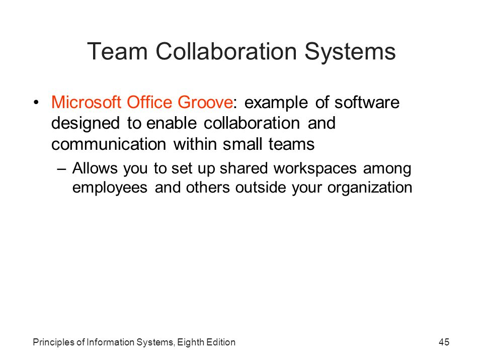 Principles of Information Systems, Eighth Edition45 Team Collaboration Systems Microsoft Office Groove: example of software designed to enable collaboration and communication within small teams –Allows you to set up shared workspaces among employees and others outside your organization