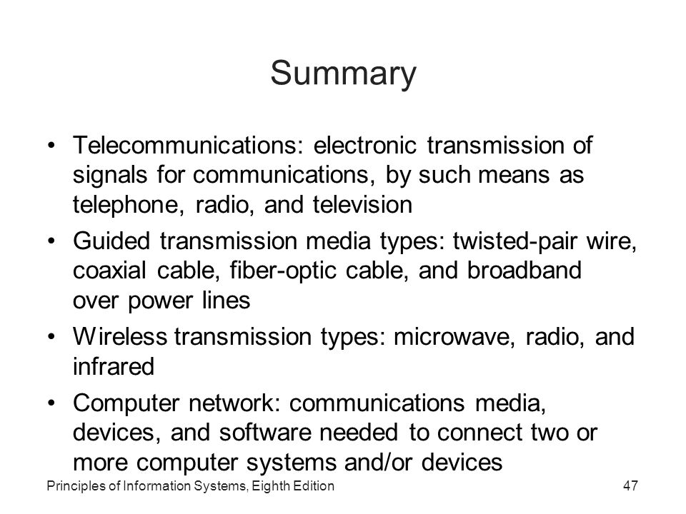 Principles of Information Systems, Eighth Edition47 Summary Telecommunications: electronic transmission of signals for communications, by such means as telephone, radio, and television Guided transmission media types: twisted-pair wire, coaxial cable, fiber-optic cable, and broadband over power lines Wireless transmission types: microwave, radio, and infrared Computer network: communications media, devices, and software needed to connect two or more computer systems and/or devices
