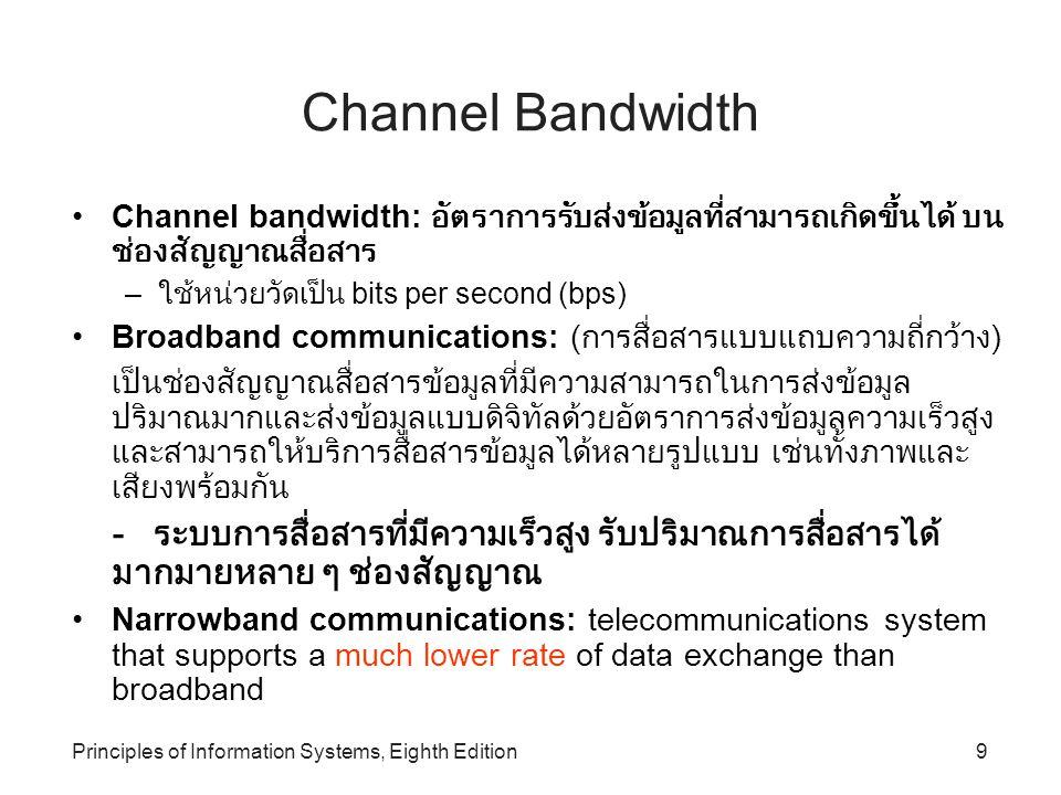 Principles of Information Systems, Eighth Edition30 Wireless Communications Protocols (continued) Switch: เป็นอุปกรณ์ที่ใช้ในการหาเส้นทางส่งข้อมูล ซึ่งจะส่งข้อมูลไป ยังปลายทางในเครือข่ายเดียวกัน Bridge: เสมือนสะพานเชื่อมระหว่างสองเครือข่าย เช่น LAN กับ LAN ที่ใช้ protocol เดียวกัน Router: ทำหน้าที่รับ-ส่งข้อมูลข้ามกันระหว่างเครือข่ายต่างเครือข่ายกัน อุปกรณ์ Router นั้นจะทำงานโดยการอ้างอิงค่า Address เป็นหลัก โดย Router จะอ่านค่าของ Address ปลายทางของข้อมูลนั้นๆ หลังจากนั้นจะ ทำการคำนวณเพื่อเลือกเส้นทางที่จะส่งข้อมูลนั้นไปยังปลายทางต่อไป Gateway: อุปกรณ์ฮาร์ดแวร์ที่เชื่อมต่อเครือข่ายต่างประเภทเข้า ด้วยกัน ทำหน้าที่เป็นประตูทางเข้า-ออกไปยังเครือข่ายอื่นๆ