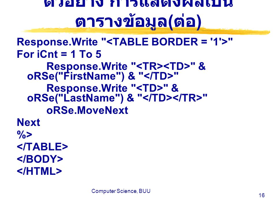 Computer Science, BUU 16 ตัวอย่าง การแสดงผลเป็น ตารางข้อมูล ( ต่อ ) Response.Write For iCnt = 1 To 5 Response.Write & oRSe( FirstName ) & Response.Write & oRSe( LastName ) & oRSe.MoveNext Next %>