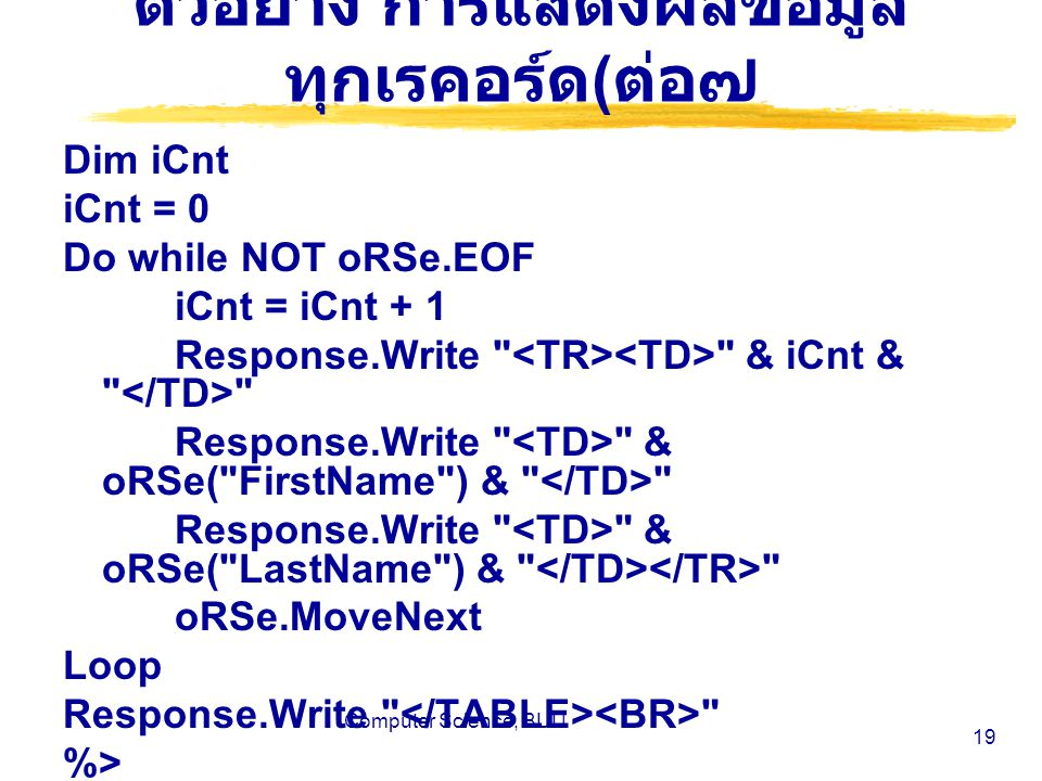 Computer Science, BUU 19 ตัวอย่าง การแสดงผลข้อมูล ทุกเรคอร์ด ( ต่อ๗ Dim iCnt iCnt = 0 Do while NOT oRSe.EOF iCnt = iCnt + 1 Response.Write & iCnt & Response.Write & oRSe( FirstName ) & Response.Write & oRSe( LastName ) & oRSe.MoveNext Loop Response.Write %>