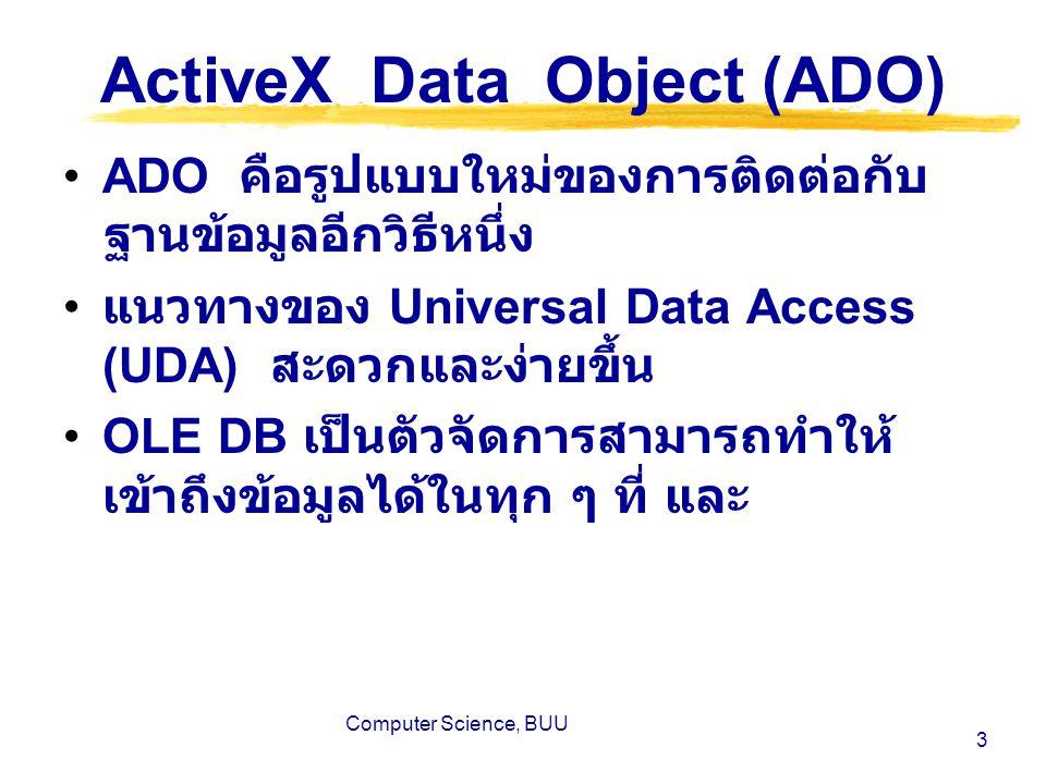 Computer Science, BUU 4 การแก้ปัญหาการเข้าถึงข้อมูล แบบกระจาย วิธีการ Universal Data Storage คือ การใช้ฐานข้อมูลสัมพันธ์ (Relational Database) ในการเก็บข้อมูลทุก ๆ ชนิด เช่น Oracle, Sybase, Informix และ Microsoft เป็นต้น วิธีการ Universal Data Access (UDA) คือ การเข้าถึงข้อมูลในที่ที่ข้อมูลบันทึก อยู่ โดยอาศัย OLE DB เป็นตัวจัดการ OLE DB เป็นกลุ่มคำสั่งของ Component Object Model ( COM ) ที่ เป็นทางเชื่อมต่อไปยัง Data provider กล่าวคือ ถ้าข้อมูลที่จะใช้นั้นอยู่บน Application ใด ๆ ก็ตามที่มี Data provider สำหรับ OLE DB ข้อมูลนั้นก็จะ สามารถเข้าถึงได้โดยวิธีการ Universal Data Access