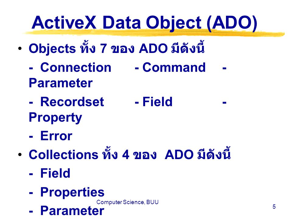 Computer Science, BUU 6 ActiveX Data Object (ADO) Connection, Recordset และ Command เป็นส่วนที่สำคัญที่สุด และใช้งานมากที่สุด ทั้งสามตัวเป็น object ในระดับบนสุดไม่ขึ้นกับ object อื่น ๆ จึงสามารถสร้างและ ทำลาย object ทั้งสามนี้ได้โดยตรง สำหรับ Parameter object ทำงาน เป็นอิสระก็จริงแต่เวลาจะนำมาใช้ งาน ต้องใช้งานรุ่มกับ Command object เท่านั้น